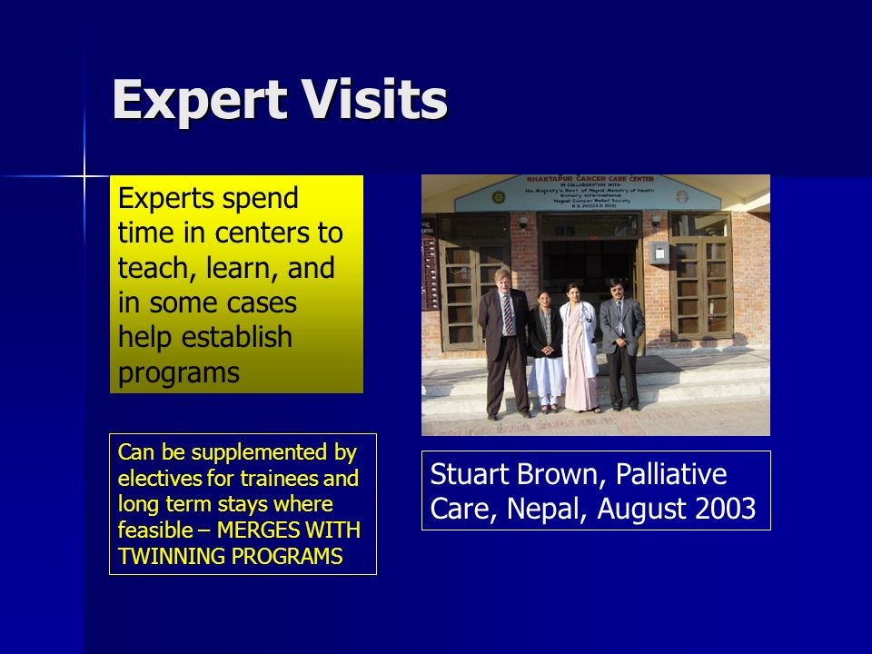 Expert Visits Experts spend time in centers to teach, learn, and in some cases help establish programs Stuart Brown, Palliative Care, Nepal, August 2003 Can be supplemented by electives for trainees and long term stays where feasible – MERGES WITH TWINNING PROGRAMS