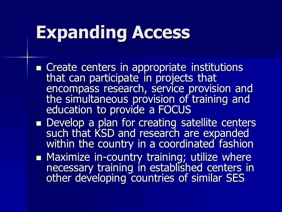 Expanding Access Create centers in appropriate institutions that can participate in projects that encompass research, service provision and the simultaneous provision of training and education to provide a FOCUS Create centers in appropriate institutions that can participate in projects that encompass research, service provision and the simultaneous provision of training and education to provide a FOCUS Develop a plan for creating satellite centers such that KSD and research are expanded within the country in a coordinated fashion Develop a plan for creating satellite centers such that KSD and research are expanded within the country in a coordinated fashion Maximize in-country training; utilize where necessary training in established centers in other developing countries of similar SES Maximize in-country training; utilize where necessary training in established centers in other developing countries of similar SES
