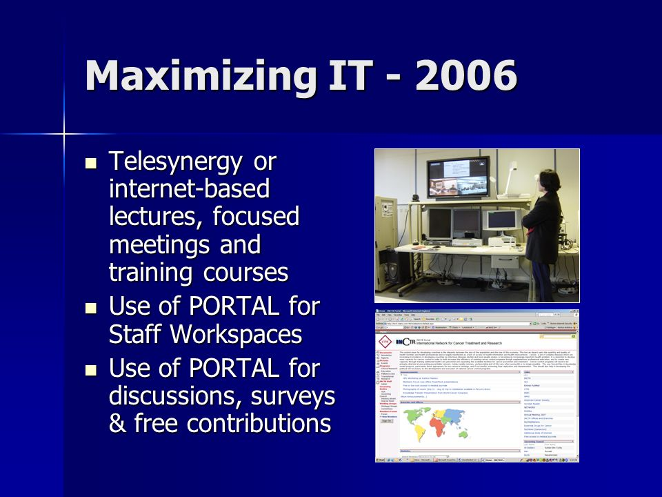 Maximizing IT - 2006 Telesynergy or internet-based lectures, focused meetings and training courses Telesynergy or internet-based lectures, focused meetings and training courses Use of PORTAL for Staff Workspaces Use of PORTAL for Staff Workspaces Use of PORTAL for discussions, surveys & free contributions Use of PORTAL for discussions, surveys & free contributions