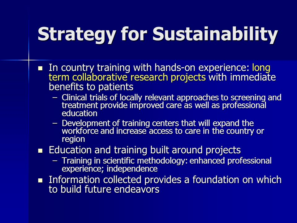Strategy for Sustainability In country training with hands-on experience: long term collaborative research projects with immediate benefits to patients In country training with hands-on experience: long term collaborative research projects with immediate benefits to patients –Clinical trials of locally relevant approaches to screening and treatment provide improved care as well as professional education –Development of training centers that will expand the workforce and increase access to care in the country or region Education and training built around projects Education and training built around projects –Training in scientific methodology: enhanced professional experience; independence Information collected provides a foundation on which to build future endeavors Information collected provides a foundation on which to build future endeavors