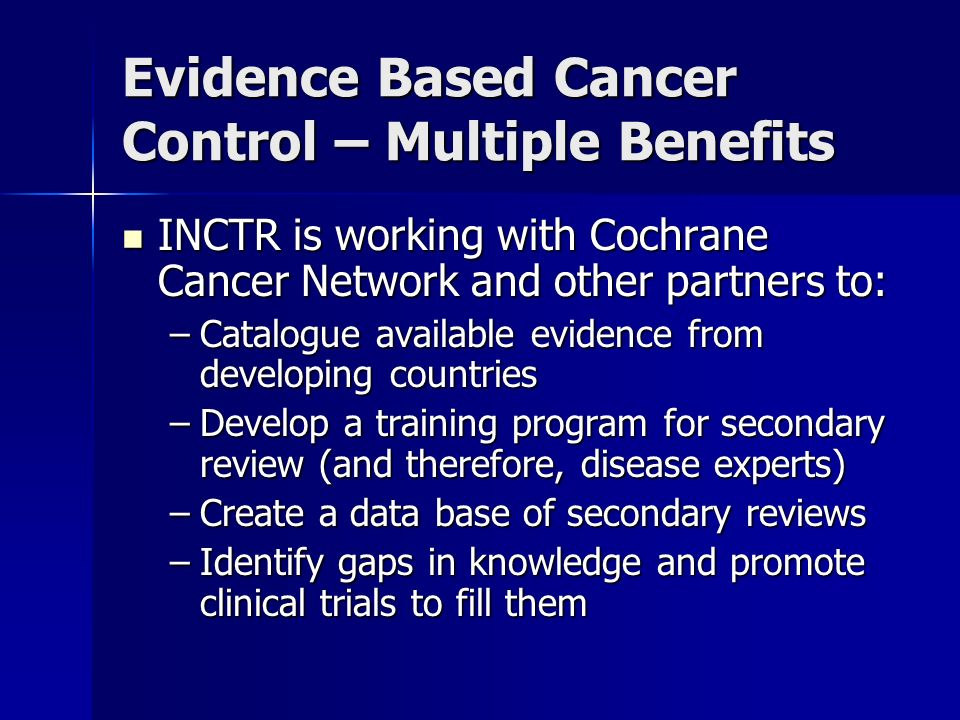 Evidence Based Cancer Control – Multiple Benefits INCTR is working with Cochrane Cancer Network and other partners to: INCTR is working with Cochrane Cancer Network and other partners to: –Catalogue available evidence from developing countries –Develop a training program for secondary review (and therefore, disease experts) –Create a data base of secondary reviews –Identify gaps in knowledge and promote clinical trials to fill them