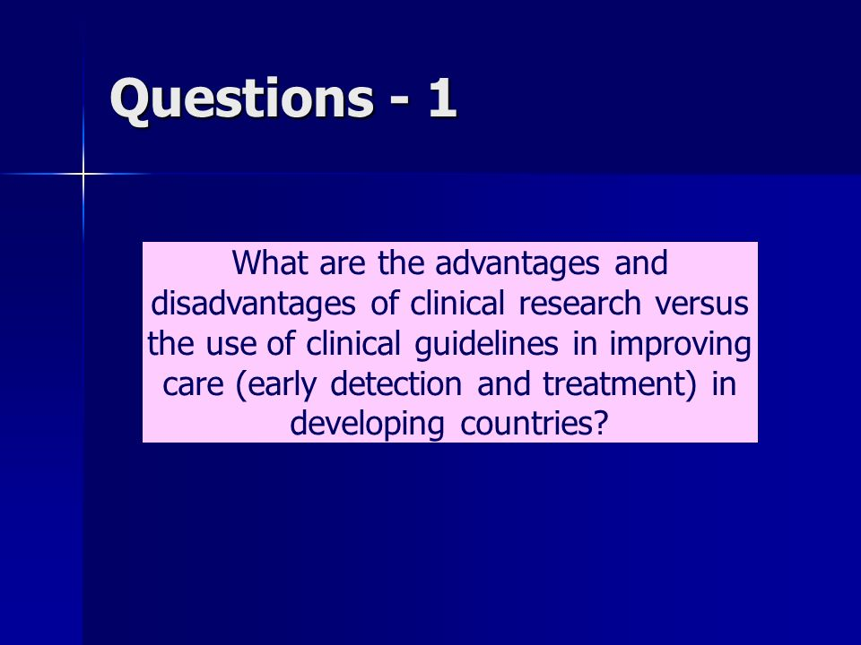 Questions - 1 What are the advantages and disadvantages of clinical research versus the use of clinical guidelines in improving care (early detection and treatment) in developing countries?