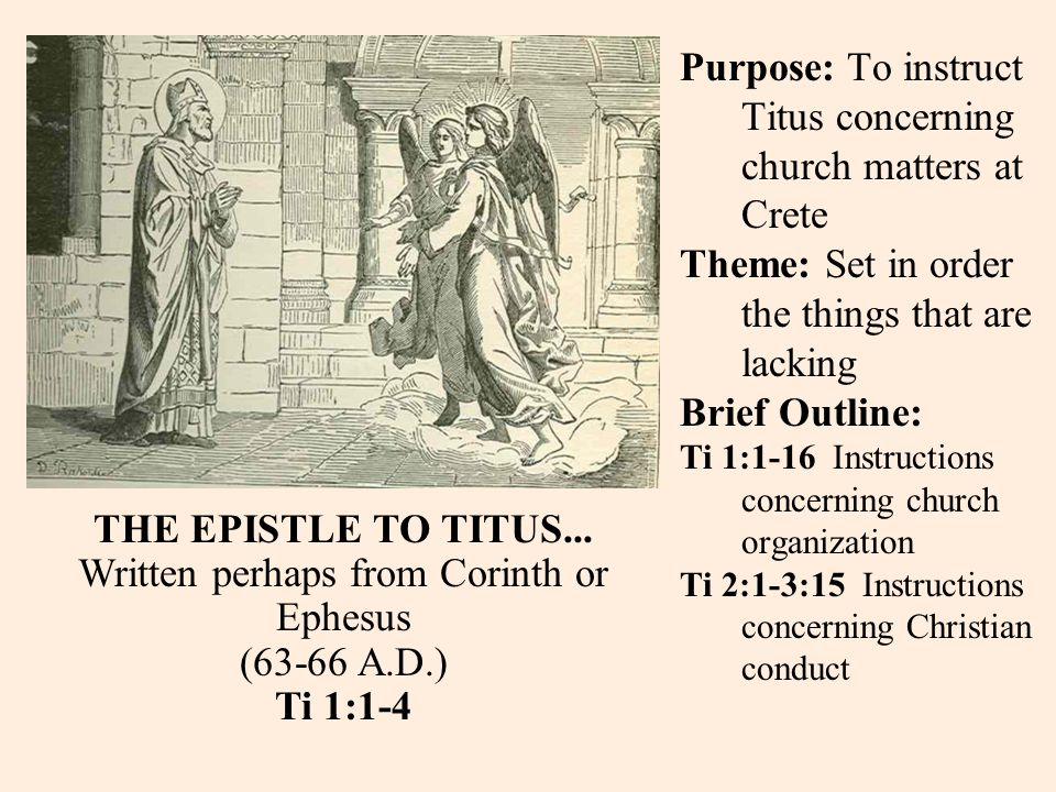 Purpose: To instruct Titus concerning church matters at Crete Theme: Set in order the things that are lacking Brief Outline: Ti 1:1-16 Instructions concerning church organization Ti 2:1-3:15 Instructions concerning Christian conduct THE EPISTLE TO TITUS...