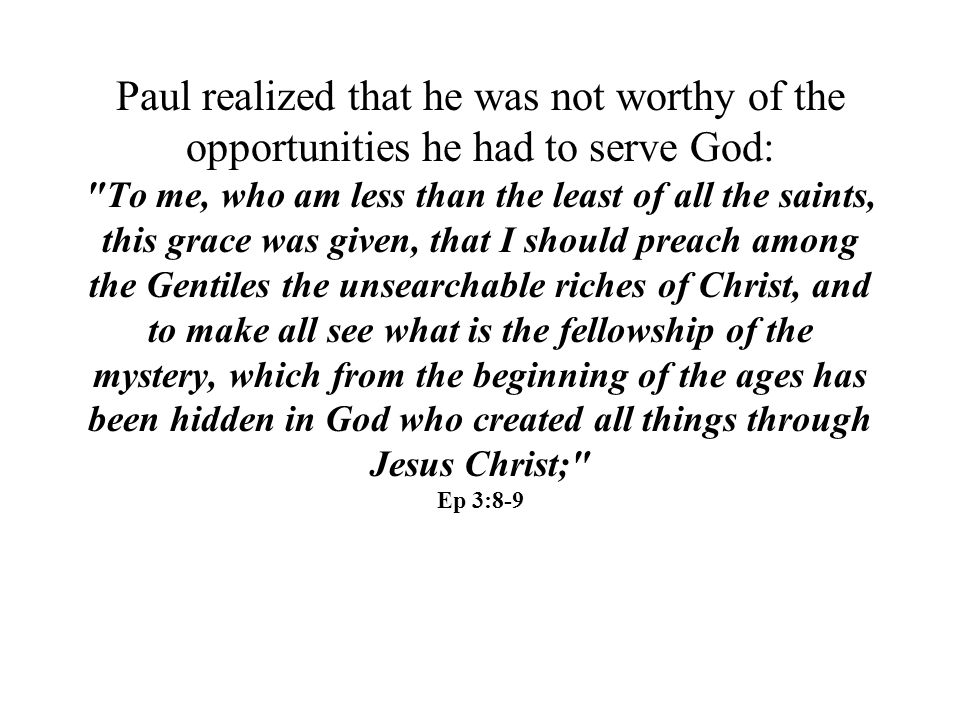 Paul realized that he was not worthy of the opportunities he had to serve God: To me, who am less than the least of all the saints, this grace was given, that I should preach among the Gentiles the unsearchable riches of Christ, and to make all see what is the fellowship of the mystery, which from the beginning of the ages has been hidden in God who created all things through Jesus Christ; Ep 3:8-9