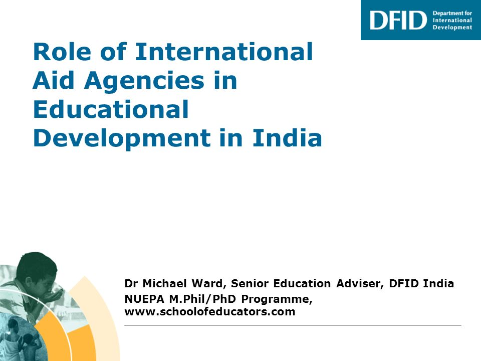 Role of International Aid Agencies in Educational Development in India Dr Michael Ward, Senior Education Adviser, DFID India NUEPA M.Phil/PhD Programm