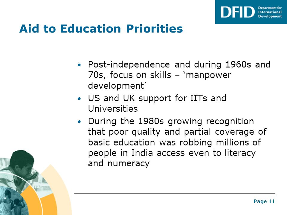Page 11 Aid to Education Priorities Post-independence and during 1960s and 70s, focus on skills – manpower development US and UK support for IITs and