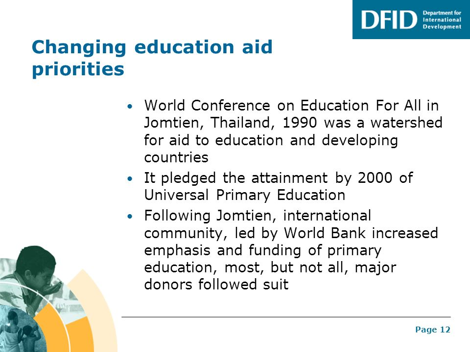 Page 12 Changing education aid priorities World Conference on Education For All in Jomtien, Thailand, 1990 was a watershed for aid to education and de