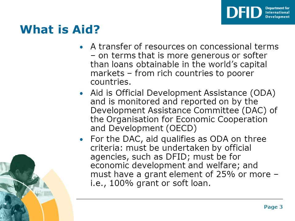 Page 3 What is Aid? A transfer of resources on concessional terms – on terms that is more generous or softer than loans obtainable in the worlds capit
