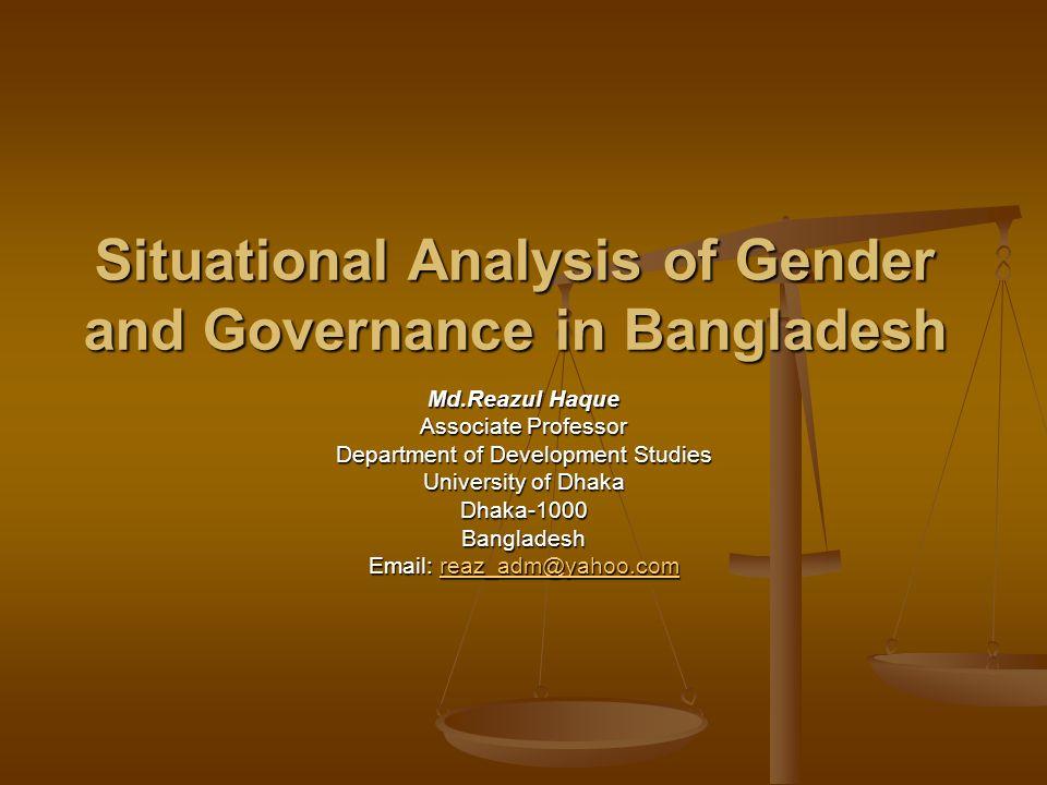 Situational Analysis of Gender and Governance in Bangladesh Md.Reazul Haque Associate Professor Department of Development Studies University of Dhaka