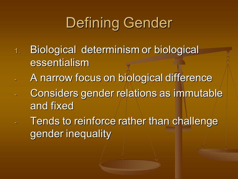 Defining Gender 1. Biological determinism or biological essentialism - A narrow focus on biological difference - Considers gender relations as immutab