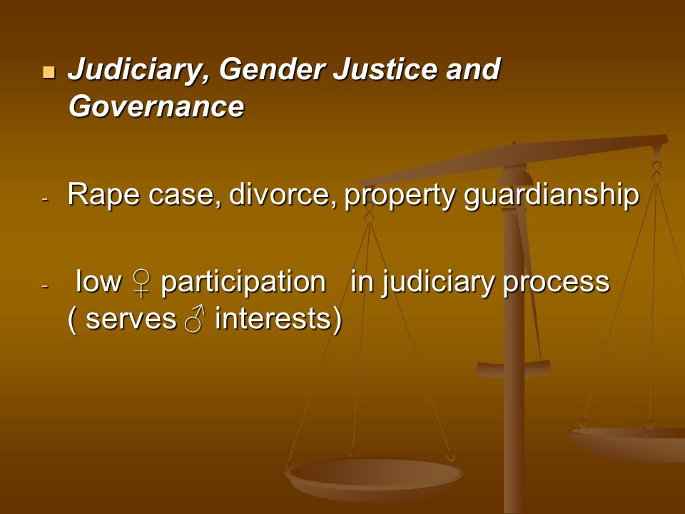 Judiciary, Gender Justice and Governance Judiciary, Gender Justice and Governance - Rape case, divorce, property guardianship - low participation in j