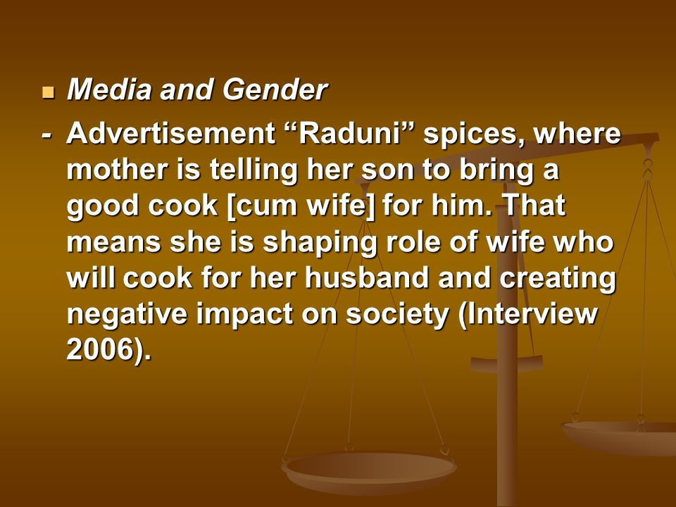 Media and Gender Media and Gender -Advertisement Raduni spices, where mother is telling her son to bring a good cook [cum wife] for him. That means sh