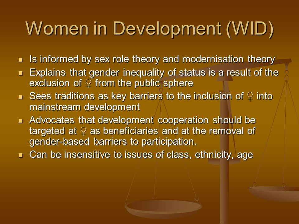 Women in Development (WID) Is informed by sex role theory and modernisation theory Is informed by sex role theory and modernisation theory Explains th