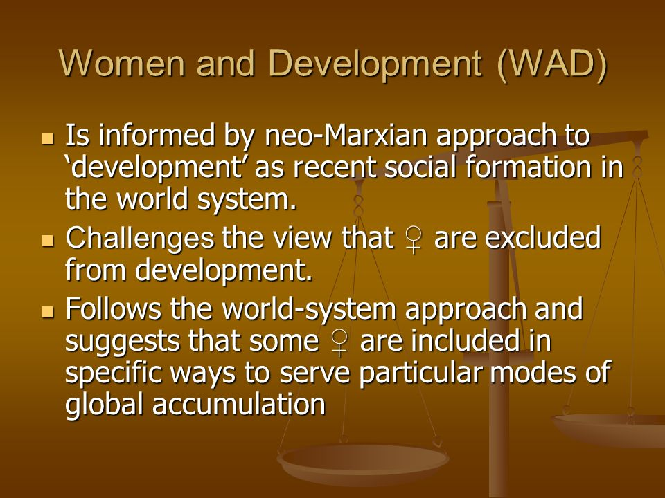 Women and Development (WAD) Is informed by neo-Marxian approach to development as recent social formation in the world system. Is informed by neo-Marx