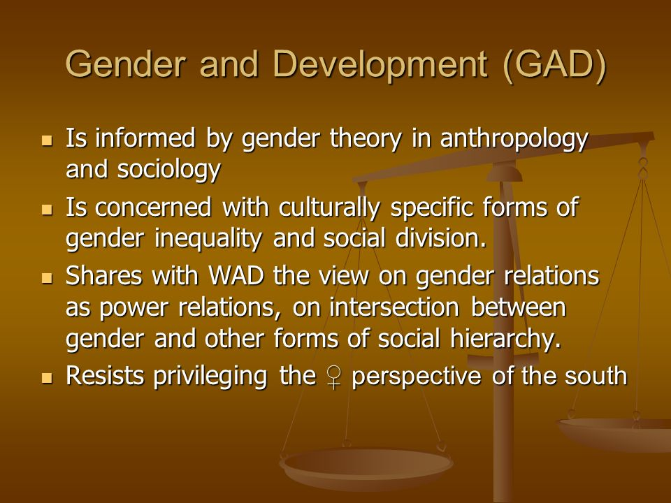 Gender and Development (GAD) Is informed by gender theory in anthropology and sociology Is informed by gender theory in anthropology and sociology Is
