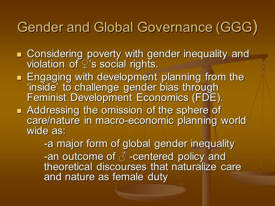 Gender and Global Governance (GGG ) Considering poverty with gender inequality and violation of s social rights. Considering poverty with gender inequ