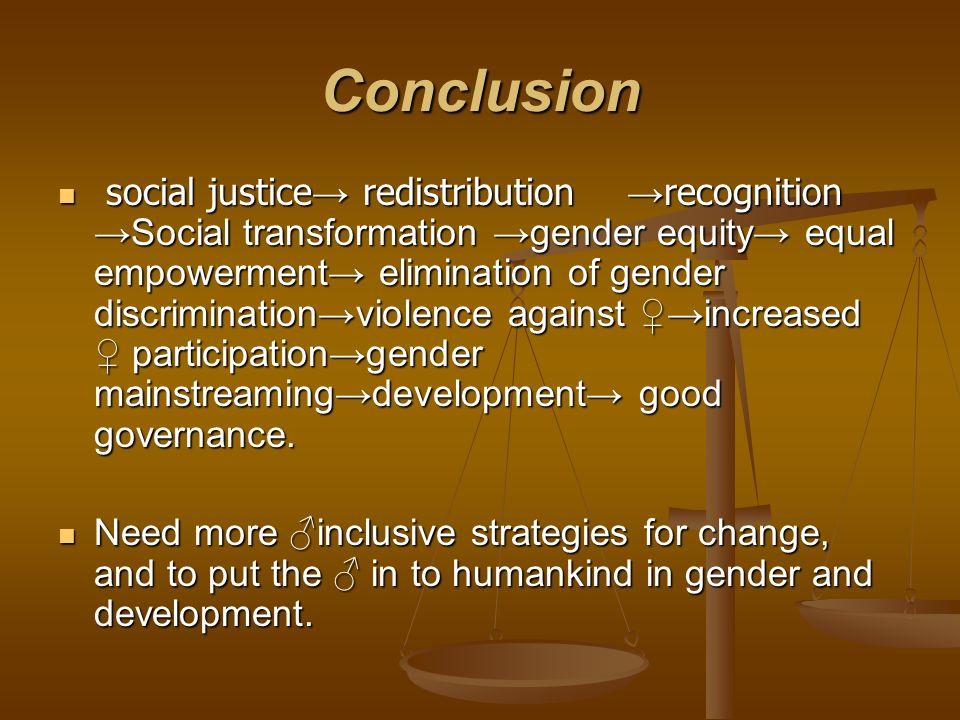 Conclusion social justice redistribution recognition Social transformation gender equity equal empowerment elimination of gender discriminationviolenc