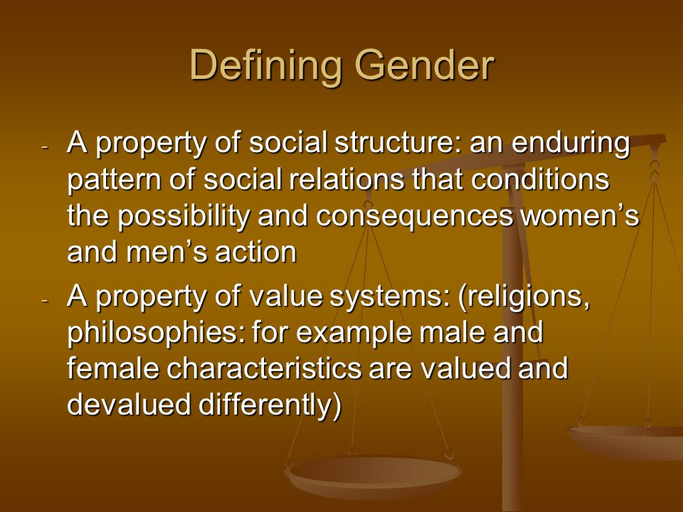 Defining Gender - A property of social structure: an enduring pattern of social relations that conditions the possibility and consequences womens and