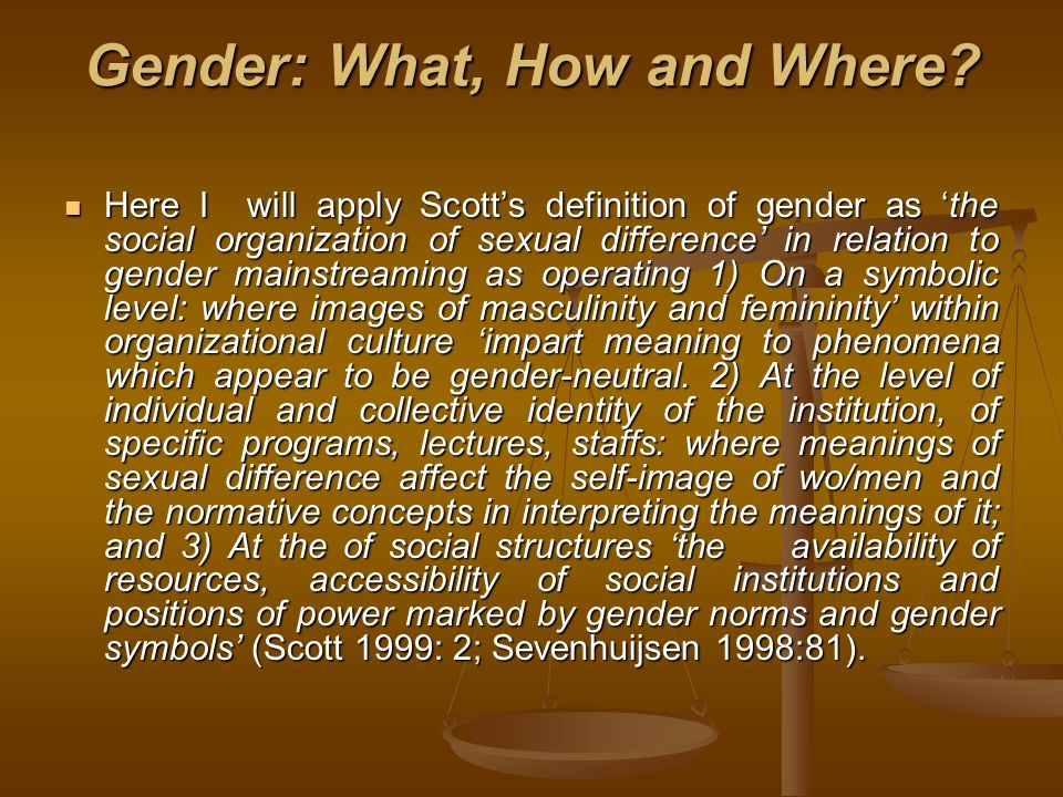 Gender: What, How and Where? Here I will apply Scotts definition of gender as the social organization of sexual difference in relation to gender mains