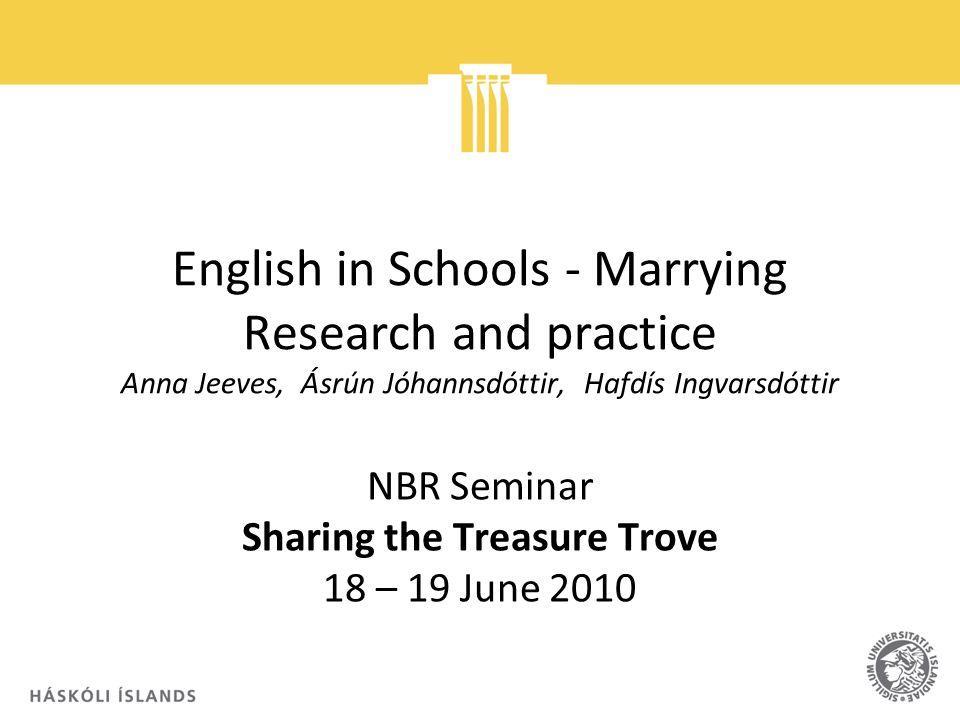 English in Schools Marrying Research and practice Anna Jeeves, Ásrún Jóhannsdóttir, Hafdís Ingvarsdóttir NBR Seminar Sharing the Treasure Trove 18 – 1