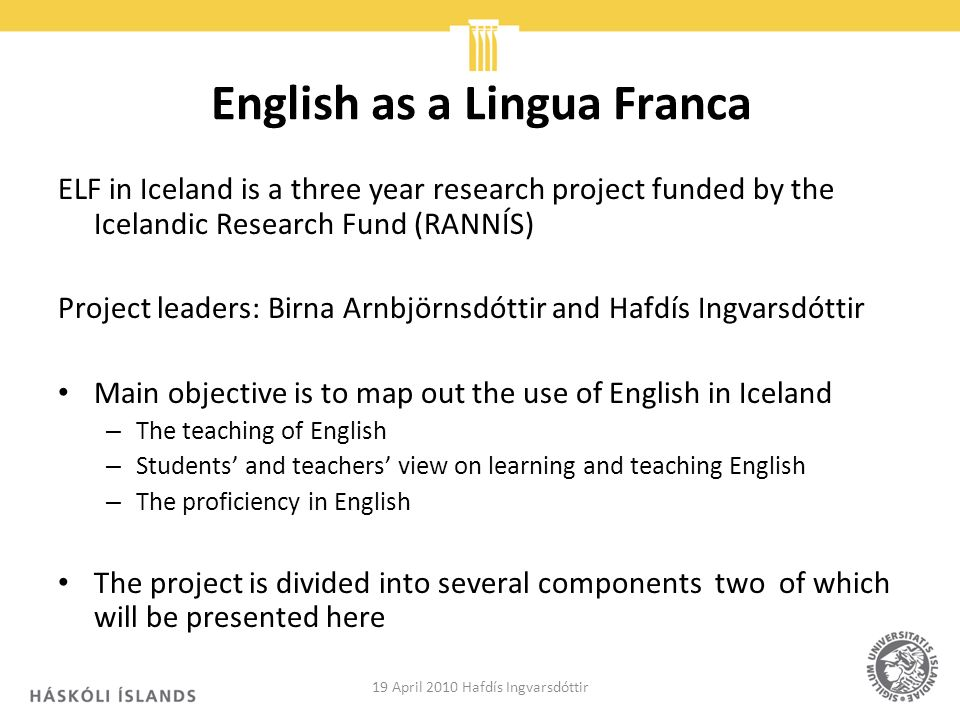 English as a Lingua Franca ELF in Iceland is a three year research project funded by the Icelandic Research Fund (RANNÍS) Project leaders: Birna Arnbjörnsdóttir and Hafdís Ingvarsdóttir Main objective is to map out the use of English in Iceland – The teaching of English – Students and teachers view on learning and teaching English – The proficiency in English The project is divided into several components two of which will be presented here 19 April 2010 Hafdís Ingvarsdóttir2