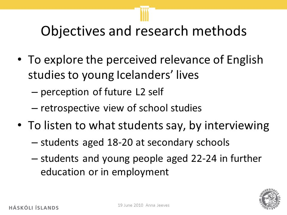 Objectives and research methods To explore the perceived relevance of English studies to young Icelanders lives – perception of future L2 self – retro