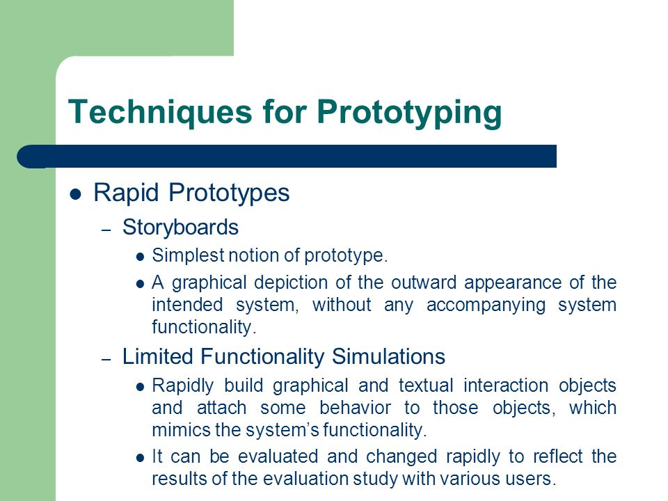 Techniques for Prototyping Rapid Prototypes – Storyboards Simplest notion of prototype. A graphical depiction of the outward appearance of the intende