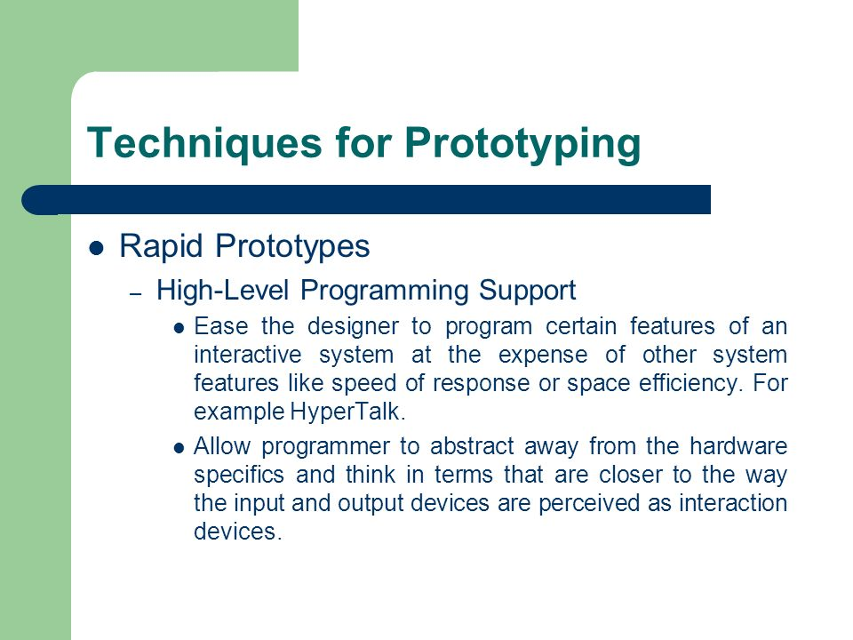 Techniques for Prototyping Rapid Prototypes – High-Level Programming Support Ease the designer to program certain features of an interactive system at