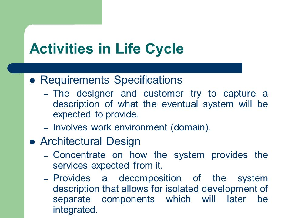 Activities in Life Cycle Requirements Specifications – The designer and customer try to capture a description of what the eventual system will be expe