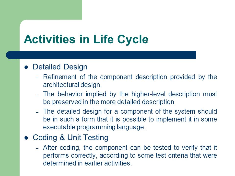 Activities in Life Cycle Detailed Design – Refinement of the component description provided by the architectural design. – The behavior implied by the