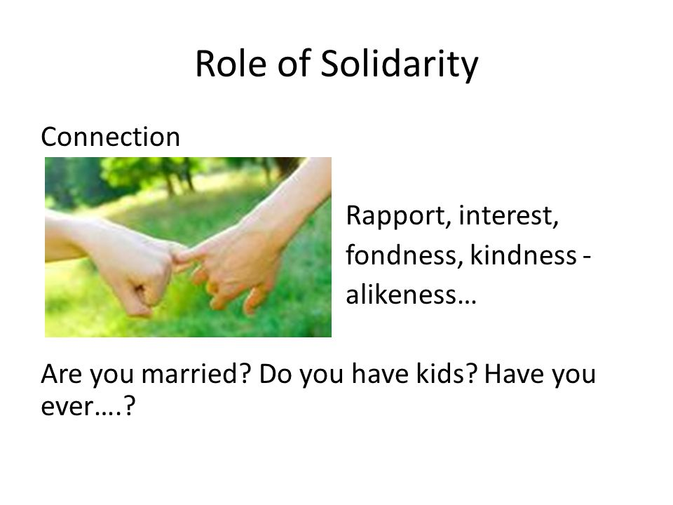 Role of Solidarity Connection Rapport, interest, fondness, kindness - alikeness… Are you married? Do you have kids? Have you ever….?