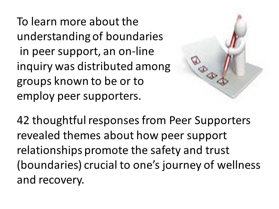 To learn more about the understanding of boundaries in peer support, an on-line inquiry was distributed among groups known to be or to employ peer sup