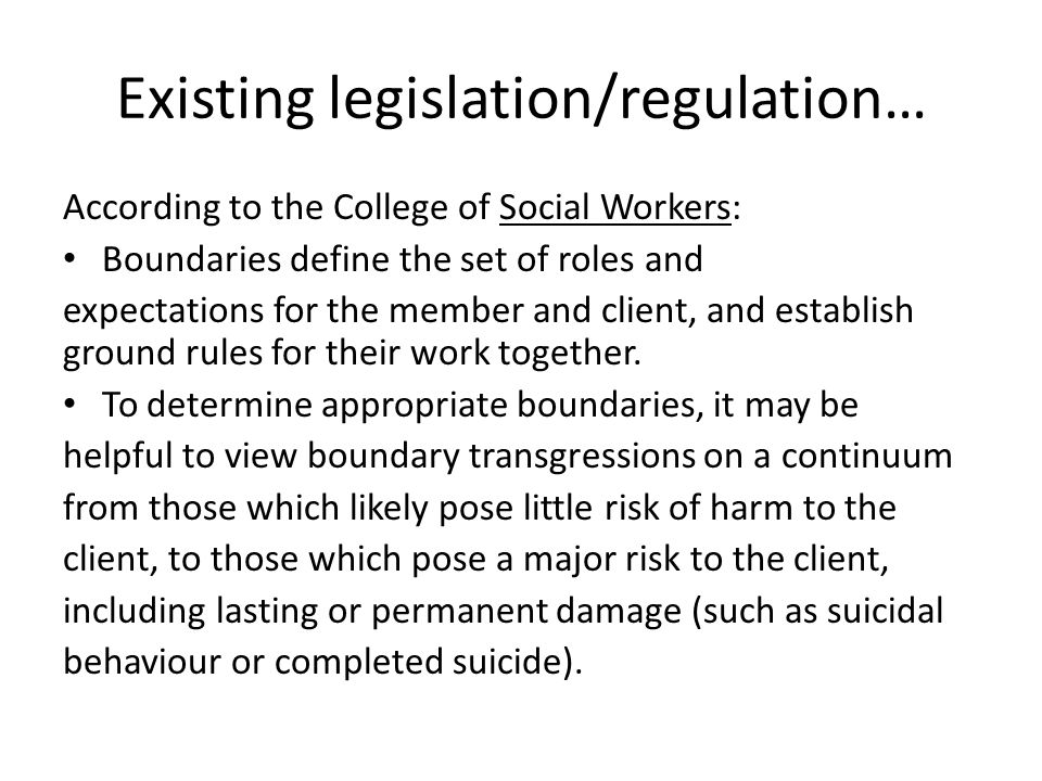 Existing legislation/regulation… According to the College of Social Workers: Boundaries define the set of roles and expectations for the member and cl