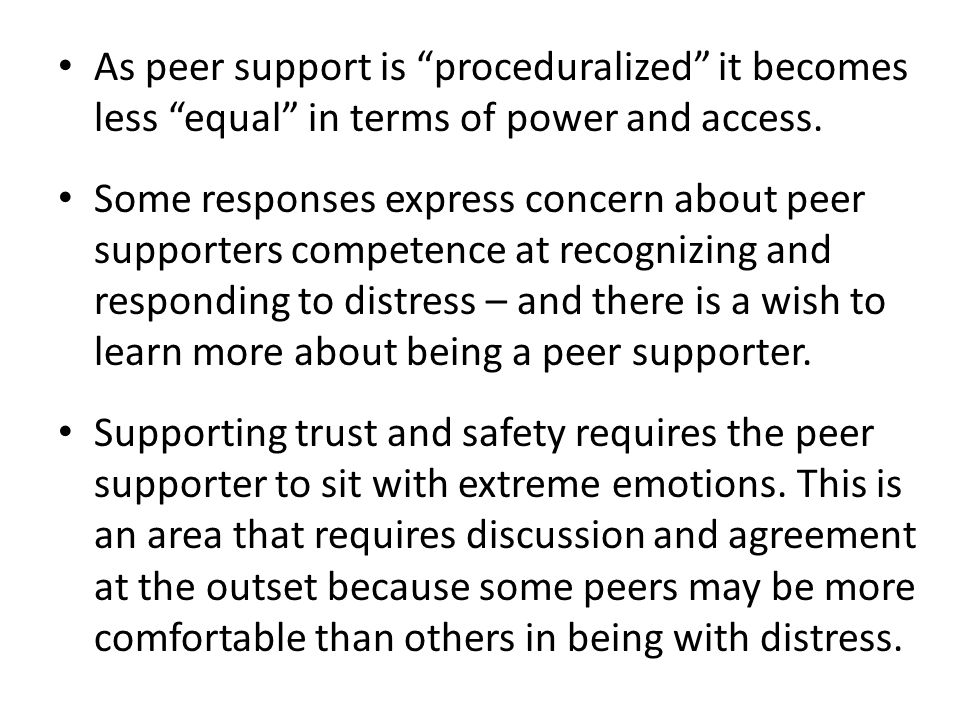 As peer support is proceduralized it becomes less equal in terms of power and access. Some responses express concern about peer supporters competence