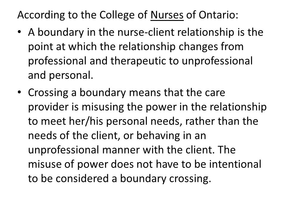 According to the College of Nurses of Ontario: A boundary in the nurse-client relationship is the point at which the relationship changes from profess