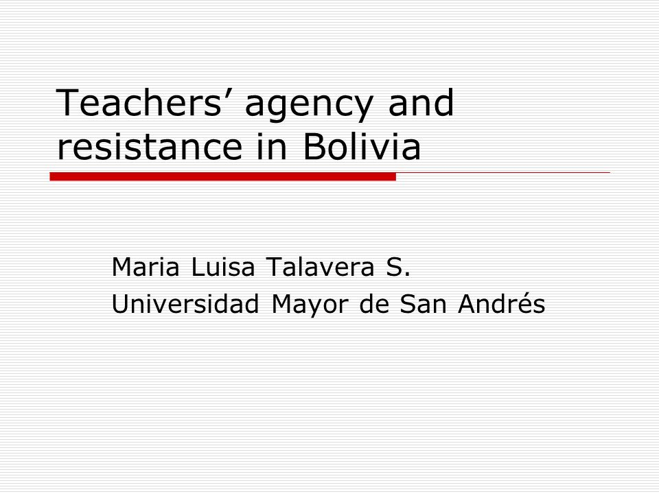 Teachers agency and resistance in Bolivia Maria Luisa Talavera S. Universidad Mayor de San Andrés
