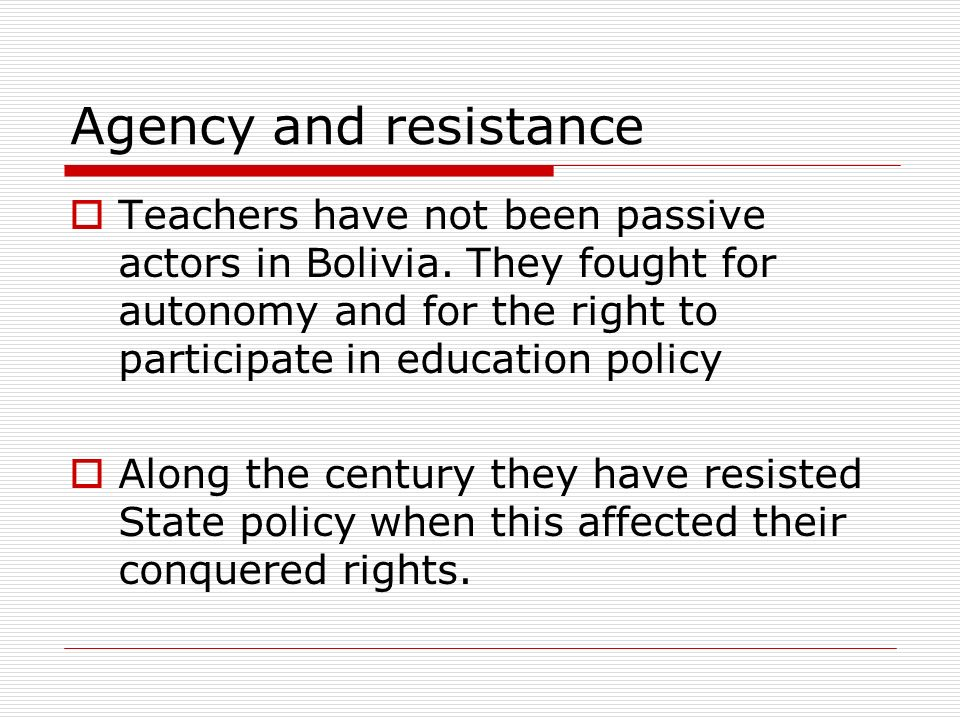 Agency and resistance Teachers have not been passive actors in Bolivia.