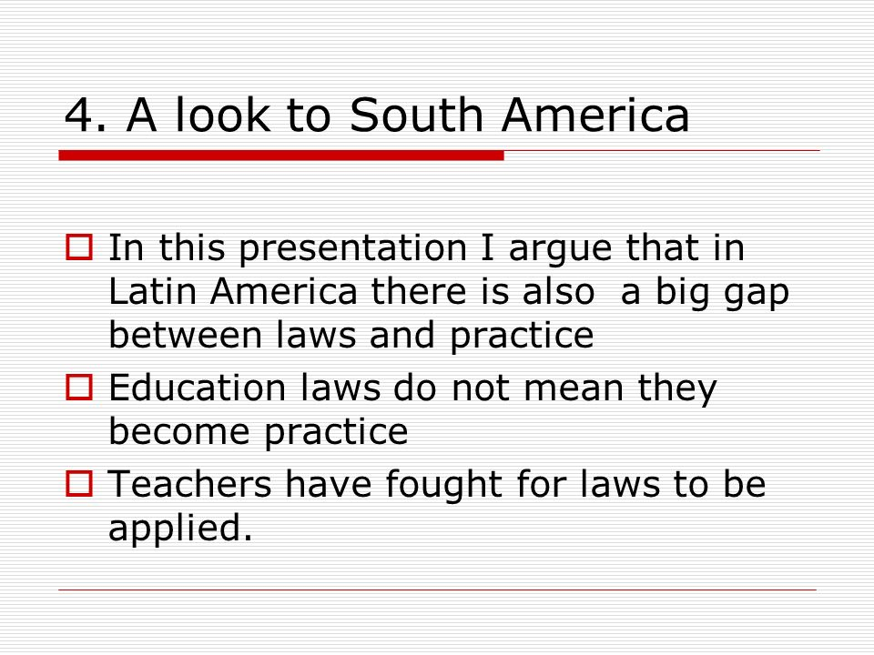 4. A look to South America In this presentation I argue that in Latin America there is also a big gap between laws and practice Education laws do not