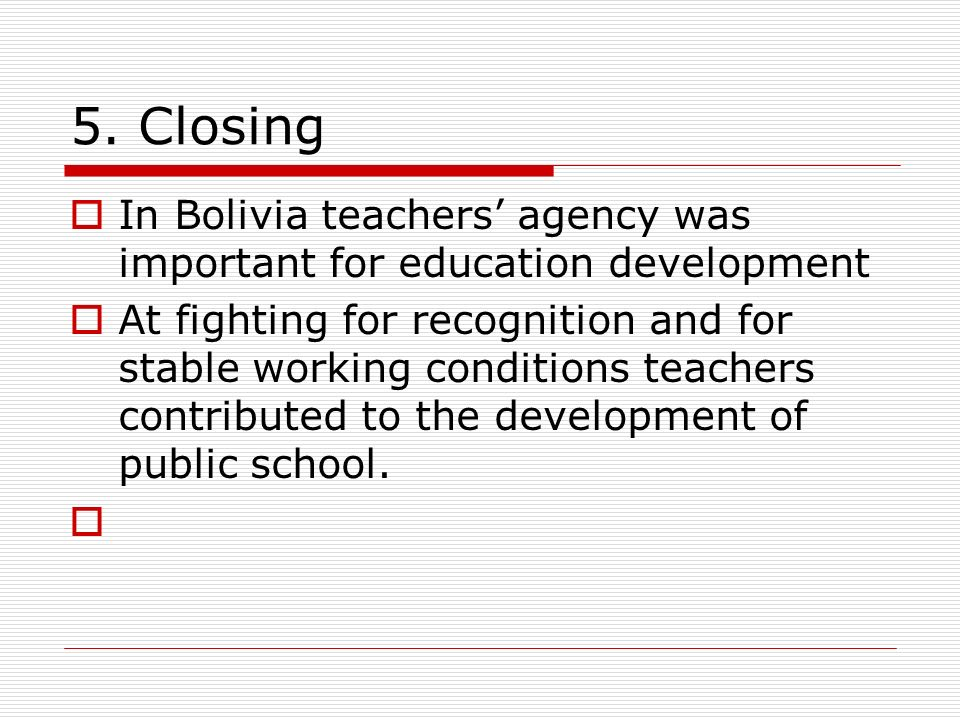 5. Closing In Bolivia teachers agency was important for education development At fighting for recognition and for stable working conditions teachers c