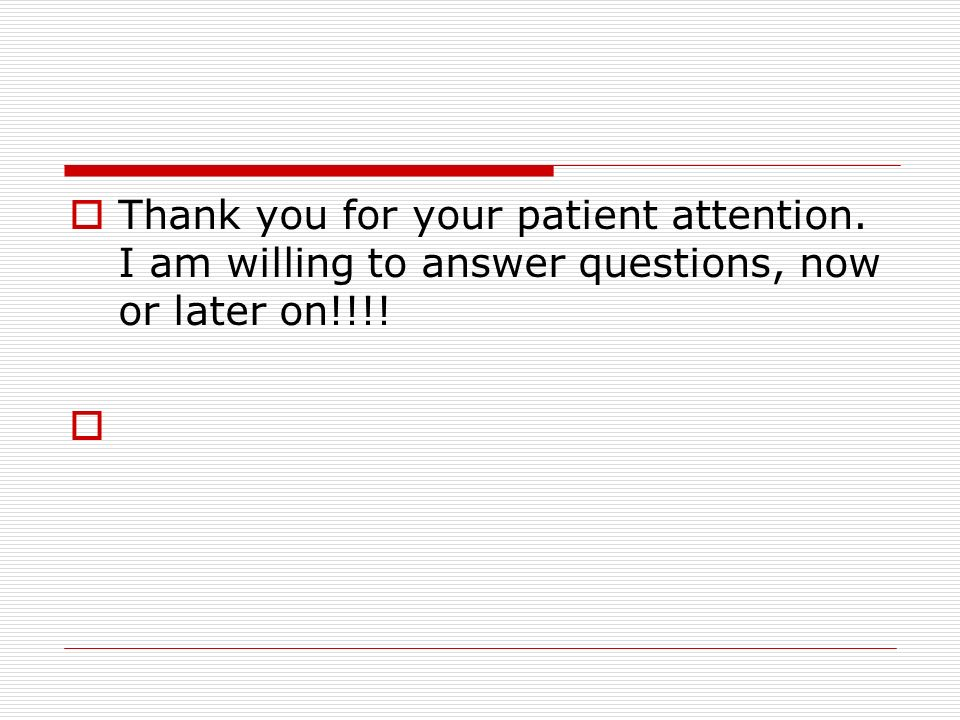 Thank you for your patient attention. I am willing to answer questions, now or later on!!!!