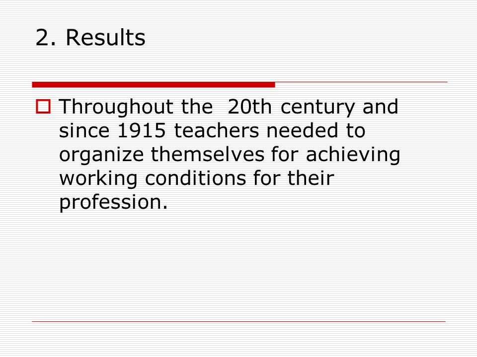 2. Results Throughout the 20th century and since 1915 teachers needed to organize themselves for achieving working conditions for their profession.