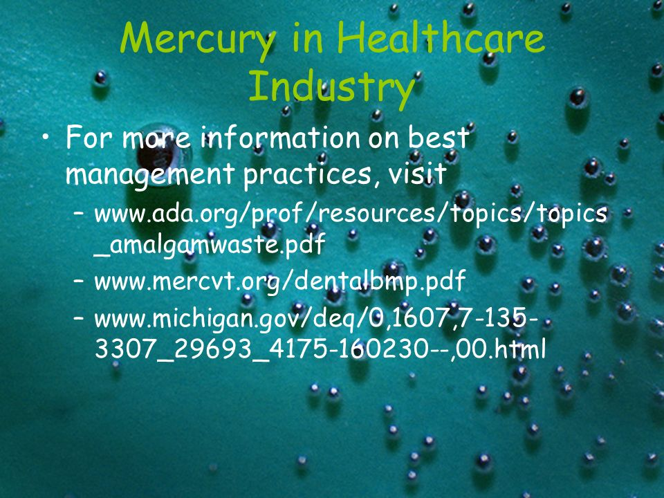 Mercury in Healthcare Industry For more information on best management practices, visit –www.ada.org/prof/resources/topics/topics _amalgamwaste.pdf –www.mercvt.org/dentalbmp.pdf –www.michigan.gov/deq/0,1607,7-135- 3307_29693_4175-160230--,00.html