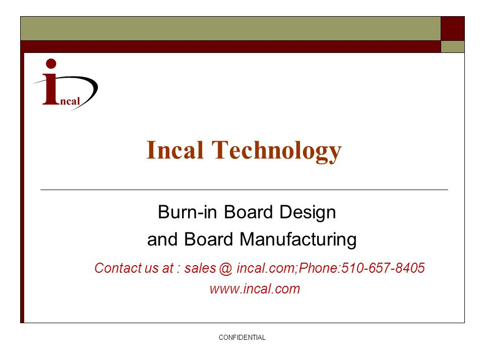 CONFIDENTIAL Incal Technology Burn-in Board Design and Board Manufacturing Contact us at : sales @ incal.com;Phone:510-657-8405 www.incal.com