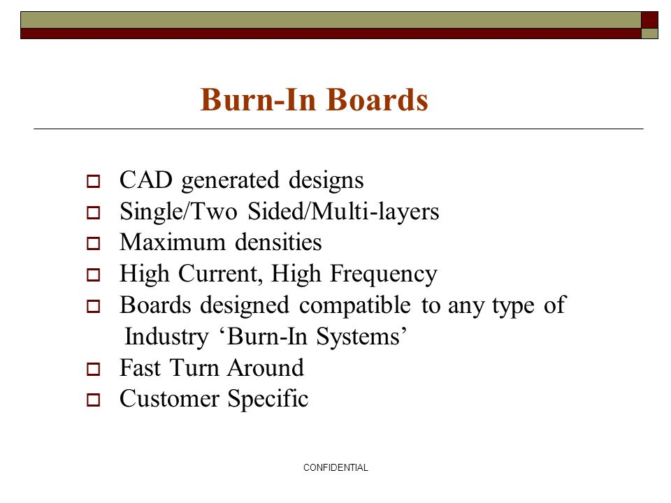 CONFIDENTIAL Burn-In Boards CAD generated designs Single/Two Sided/Multi-layers Maximum densities High Current, High Frequency Boards designed compati