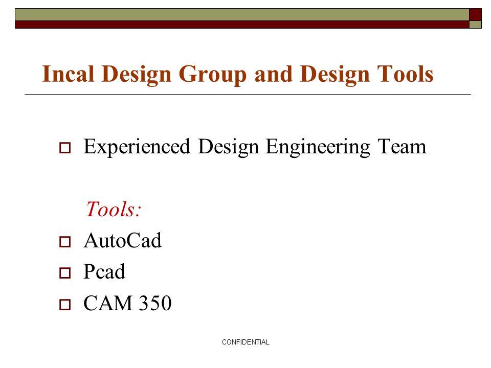 CONFIDENTIAL Incal Design Group and Design Tools Experienced Design Engineering Team Tools: AutoCad Pcad CAM 350