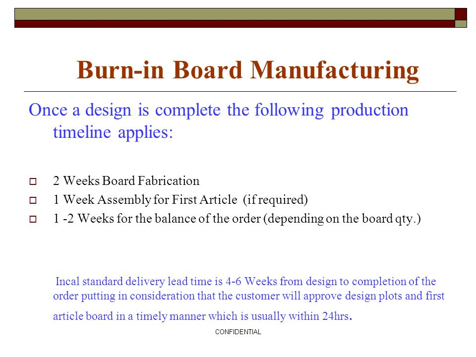 CONFIDENTIAL Burn-in Board Manufacturing Once a design is complete the following production timeline applies: 2 Weeks Board Fabrication 1 Week Assembl