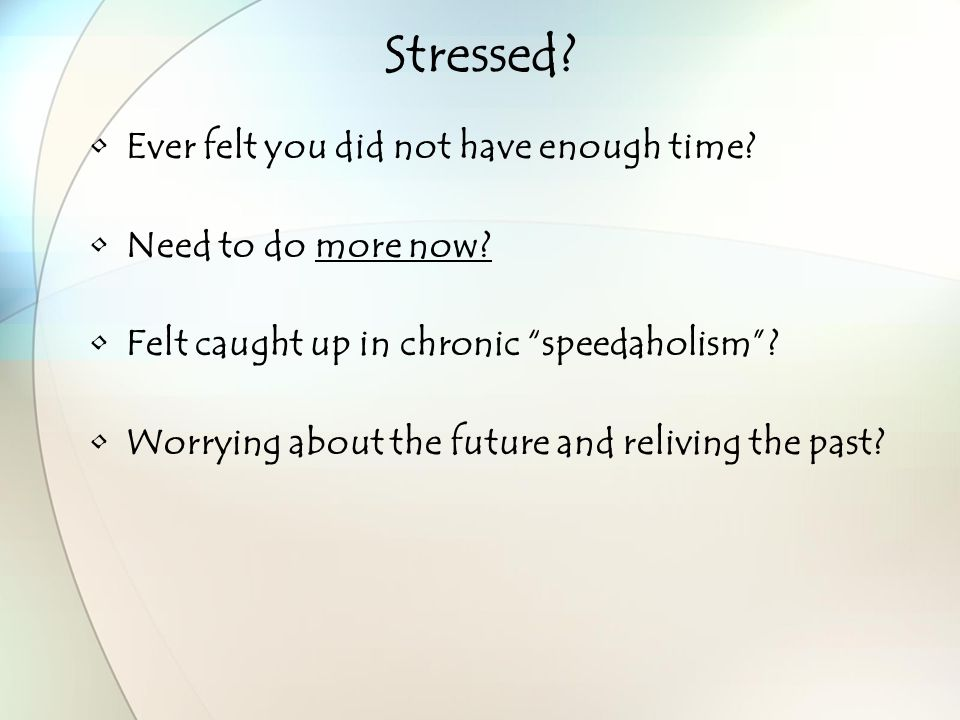 Stressed. Ever felt you did not have enough time.