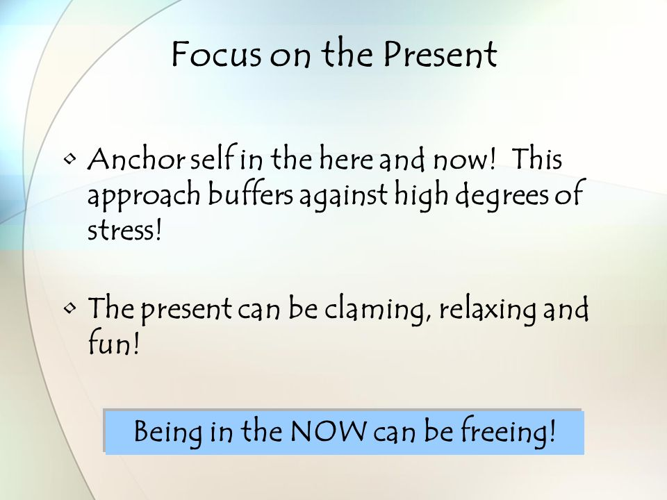 Focus on the Present Anchor self in the here and now.