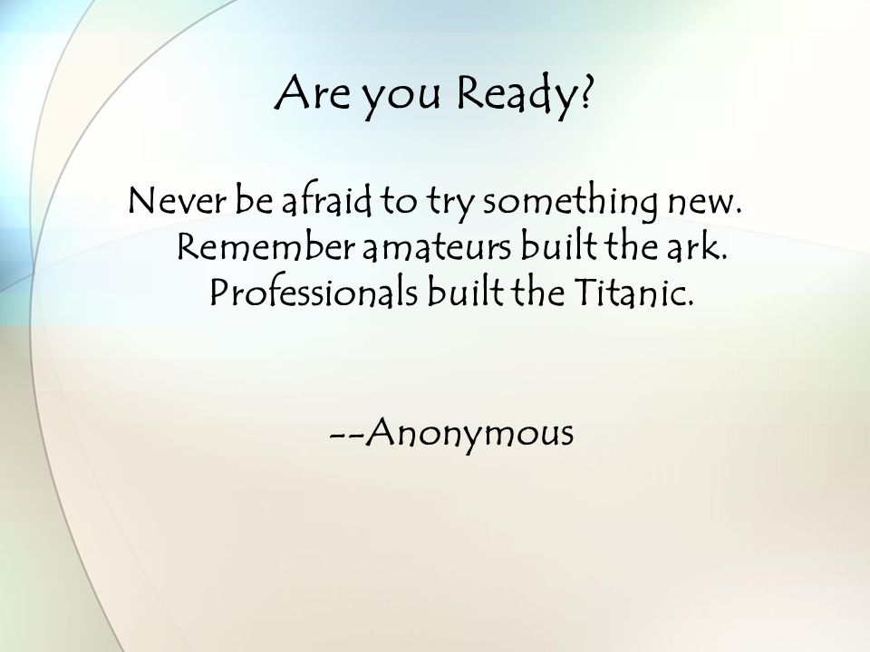 Are you Ready. Never be afraid to try something new.