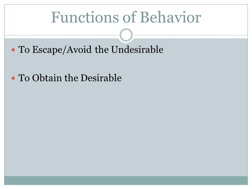 Functions of Behavior To Escape/Avoid the Undesirable To Obtain the Desirable